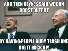 and-then-keynes-said-we-can-boost-output-by-having-people-bury-trash-and-dig-it-back-up