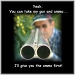 Yeah, You Can Take My Gun and Ammo...i&#039;ll Give You the Ammo First!