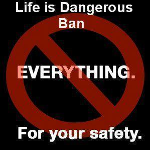 life-is-dangerous-ban-everything-for-your-safety
