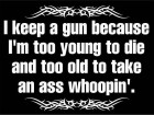 I Keep a Gun Because I'm Too Young to Die and Too Old to Take an Ass Whoopin.