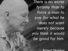There is No Worse Tyranny Than to Force a Man to Pay for What He Does Not Want Merely Because You Think It Would Be Good for Him