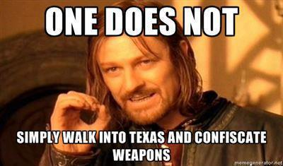 One Does Not Simply Walk into Texas and Confiscate Weapons.