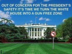 Out of Concern for the President's Safety It's Time We Turn the White House into a Gun Free Zone