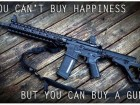 You Can't Buy Happiness, but You Can Buy a Gun.