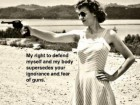 My Right to Defend Myself and My Body Supersedes Your Ignorance and Fear of Guns.