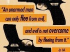 An Unarmed Man Can Only Flee from Evil, and Evil Is Not Overcome by Fleeing from It.
