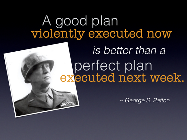 a-good-plan-violently-executed-now-is-better-than-a-perfect-plan-executed-next-week