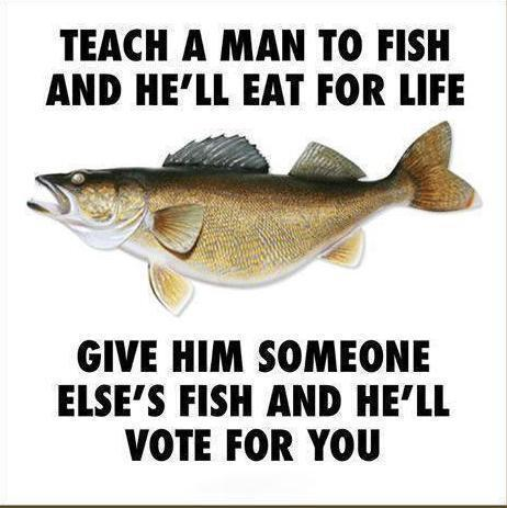 teach-a-man-to-fish-and-hell-eat-for-life-give-him-someone-elses-fish-and-hell-vote-for-you