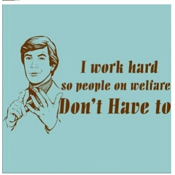 i-work-hard-so-people-on-welfare-dont-have-to