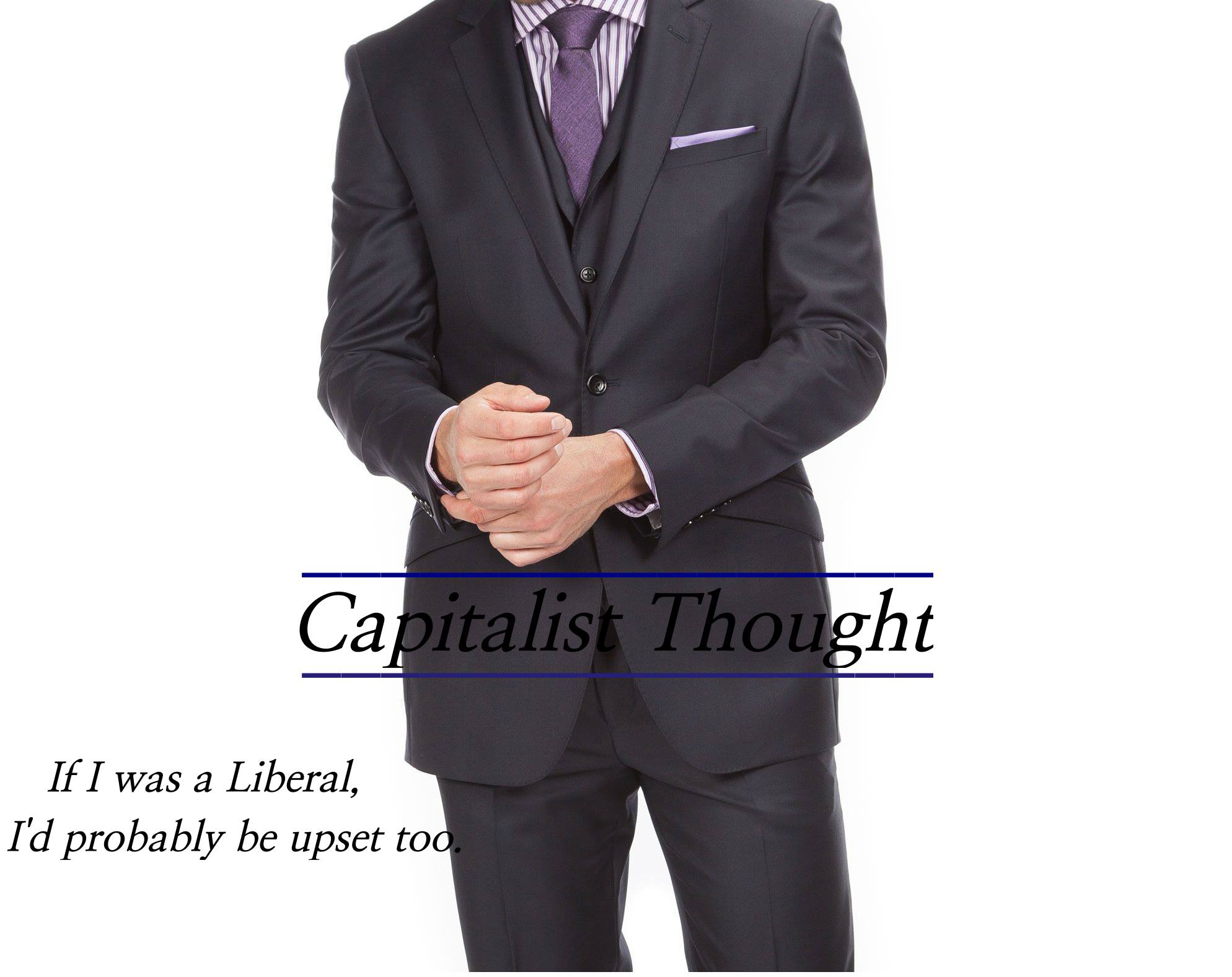 capitalist-thought-if-i-was-a-liberal-id-probably-be-upset-too