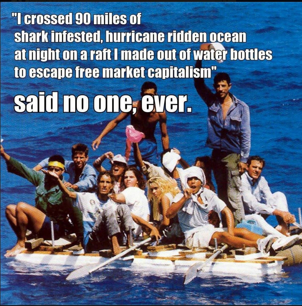 i-crossed-90-miles-of-shark-infested-hurricane-ridden-ocean-at-night-on-a-raft-i-made-out-of-water-bottles-to-escape-free-market-capitalism