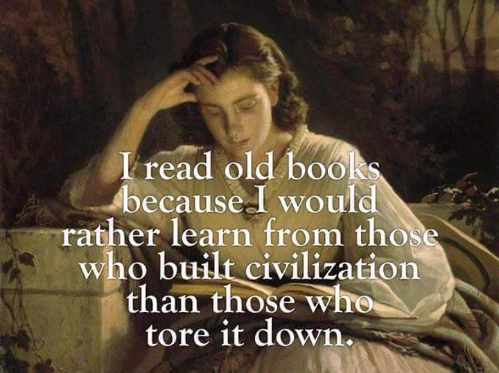 i-read-old-books-because-i-would-rather-learn-from-those-who-built-civilization-than-those-who-tore-it-down